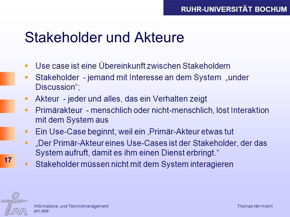 RUHR-UNIVERSITÄT BOCHUM 17 Stakeholder und Akteure Use case ist eine Übereinkunft zwischen Stakeholdern Stakeholder - jemand mit Interesse an dem Syst