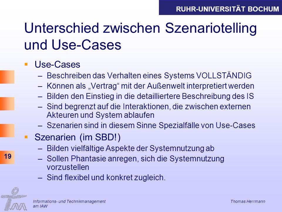 RUHR-UNIVERSITÄT BOCHUM 19 Informations- und Technikmanagement Thomas Herrmann am IAW Unterschied zwischen Szenariotelling und Use-Cases Use-Cases –Be