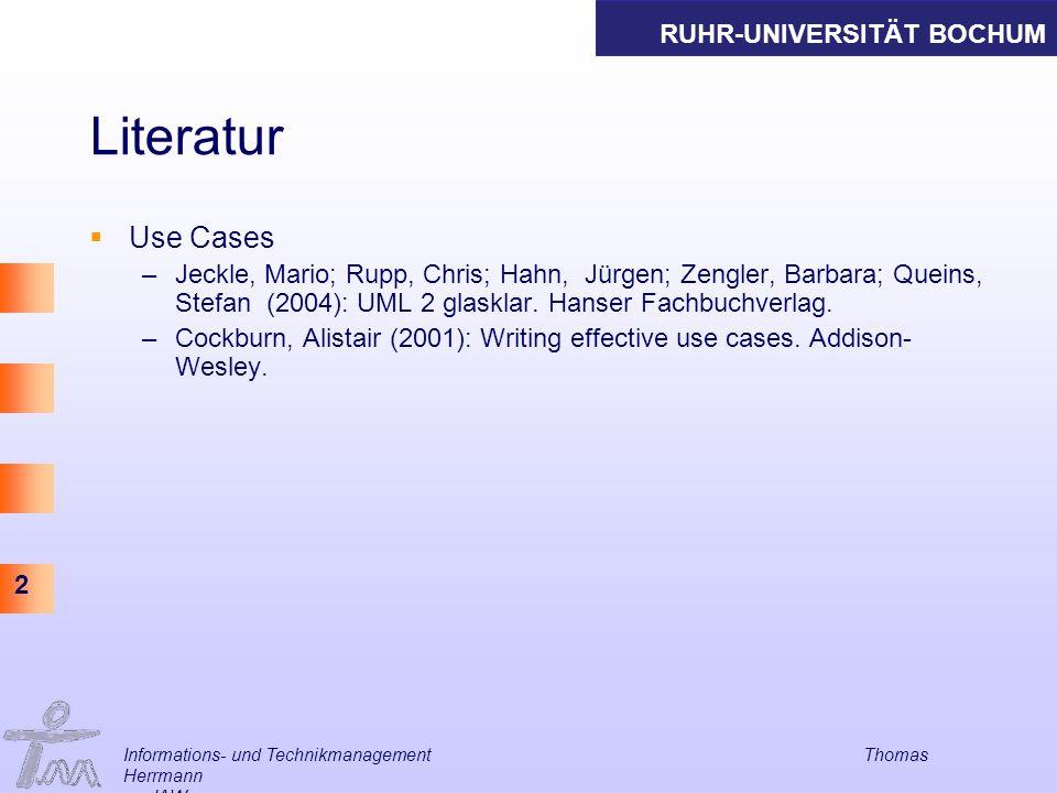 RUHR-UNIVERSITÄT BOCHUM 2 Informations- und Technikmanagement Thomas Herrmann am IAW Literatur Use Cases –Jeckle, Mario; Rupp, Chris; Hahn, Jürgen; Ze