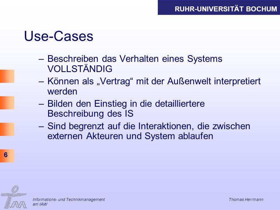 RUHR-UNIVERSITÄT BOCHUM 6 Informations- und Technikmanagement Thomas Herrmann am IAW Use-Cases –Beschreiben das Verhalten eines Systems VOLLSTÄNDIG –K