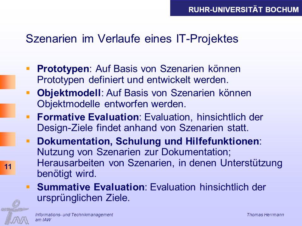 RUHR-UNIVERSITÄT BOCHUM 11 Informations- und Technikmanagement Thomas Herrmann am IAW Szenarien im Verlaufe eines IT-Projektes Prototypen: Auf Basis von Szenarien können Prototypen definiert und entwickelt werden.