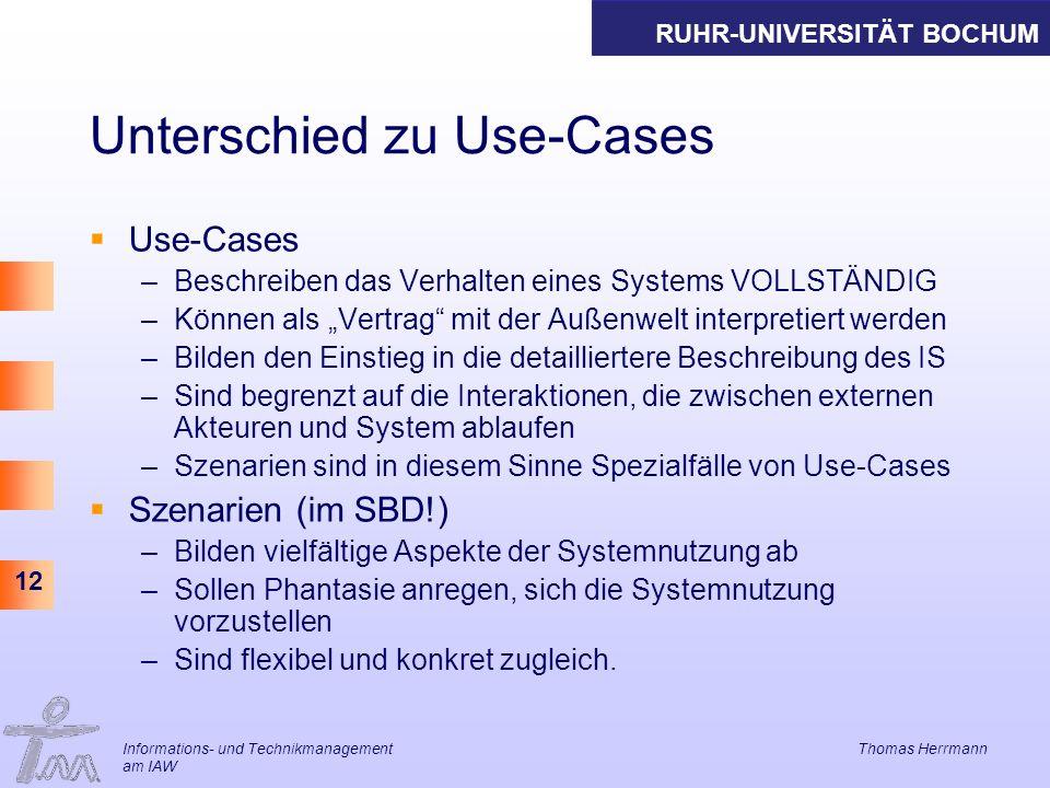 RUHR-UNIVERSITÄT BOCHUM 12 Informations- und Technikmanagement Thomas Herrmann am IAW Unterschied zu Use-Cases Use-Cases –Beschreiben das Verhalten eines Systems VOLLSTÄNDIG –Können als Vertrag mit der Außenwelt interpretiert werden –Bilden den Einstieg in die detailliertere Beschreibung des IS –Sind begrenzt auf die Interaktionen, die zwischen externen Akteuren und System ablaufen –Szenarien sind in diesem Sinne Spezialfälle von Use-Cases Szenarien (im SBD!) –Bilden vielfältige Aspekte der Systemnutzung ab –Sollen Phantasie anregen, sich die Systemnutzung vorzustellen –Sind flexibel und konkret zugleich.
