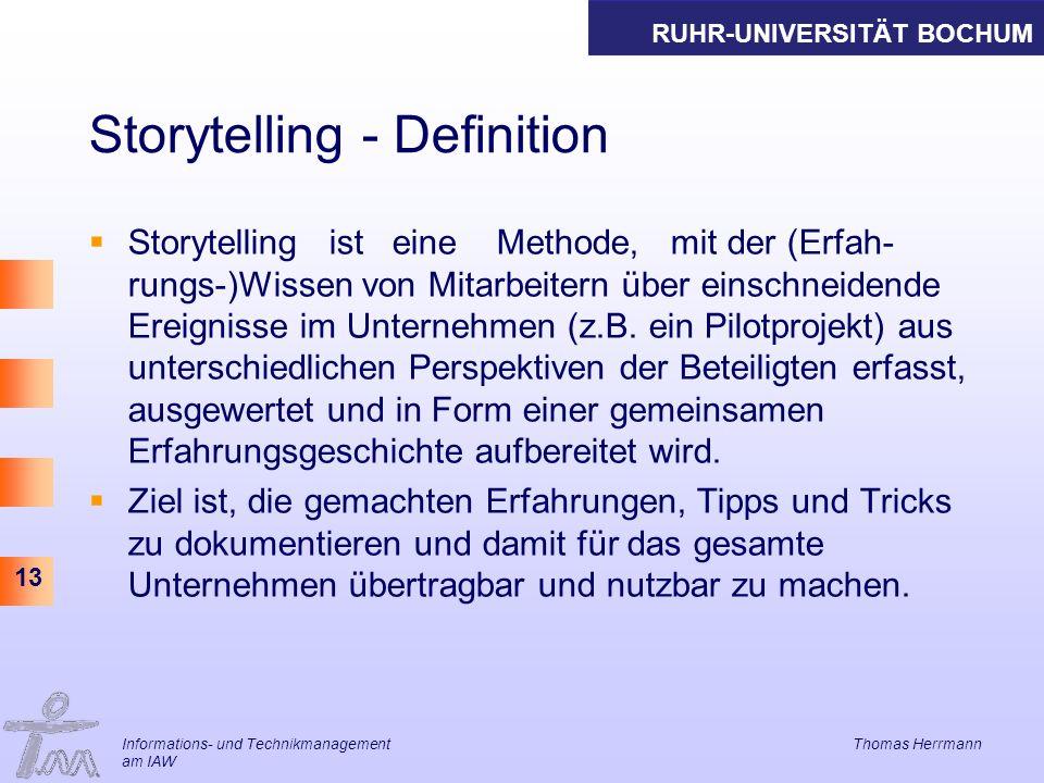 RUHR-UNIVERSITÄT BOCHUM 13 Storytelling - Definition Storytelling ist eine Methode, mit der (Erfah- rungs-)Wissen von Mitarbeitern über einschneidende Ereignisse im Unternehmen (z.B.