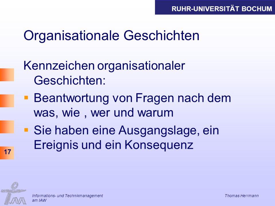 RUHR-UNIVERSITÄT BOCHUM 17 Organisationale Geschichten Kennzeichen organisationaler Geschichten: Beantwortung von Fragen nach dem was, wie, wer und warum Sie haben eine Ausgangslage, ein Ereignis und ein Konsequenz Informations- und Technikmanagement Thomas Herrmann am IAW