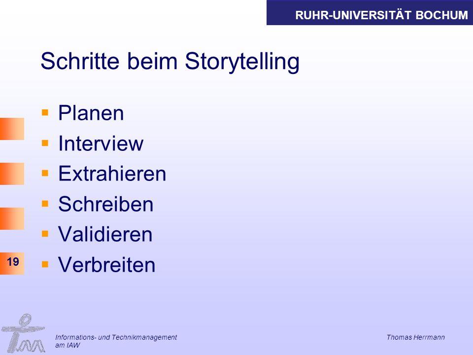 RUHR-UNIVERSITÄT BOCHUM 19 Schritte beim Storytelling Planen Interview Extrahieren Schreiben Validieren Verbreiten Informations- und Technikmanagement Thomas Herrmann am IAW