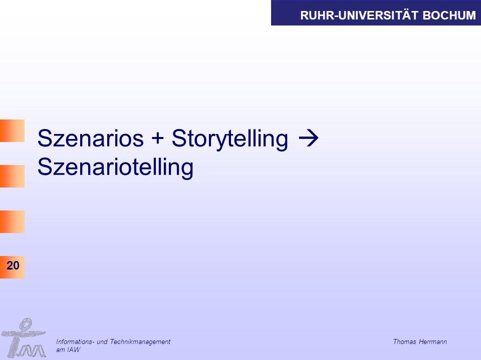 RUHR-UNIVERSITÄT BOCHUM 20 Szenarios + Storytelling Szenariotelling Informations- und Technikmanagement Thomas Herrmann am IAW