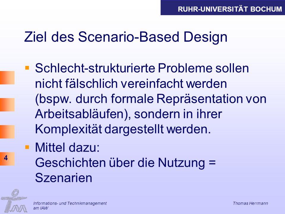 RUHR-UNIVERSITÄT BOCHUM 4 Informations- und Technikmanagement Thomas Herrmann am IAW Ziel des Scenario-Based Design Schlecht-strukturierte Probleme sollen nicht fälschlich vereinfacht werden (bspw.