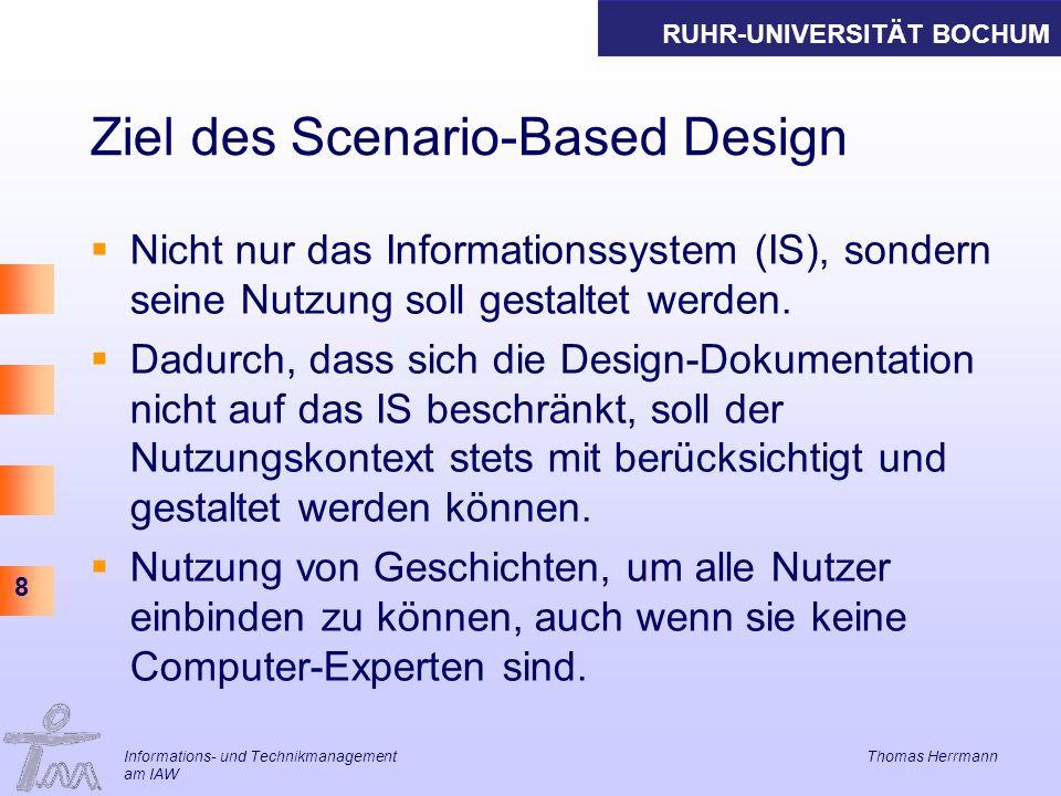 RUHR-UNIVERSITÄT BOCHUM 8 Informations- und Technikmanagement Thomas Herrmann am IAW Ziel des Scenario-Based Design Nicht nur das Informationssystem (IS), sondern seine Nutzung soll gestaltet werden.