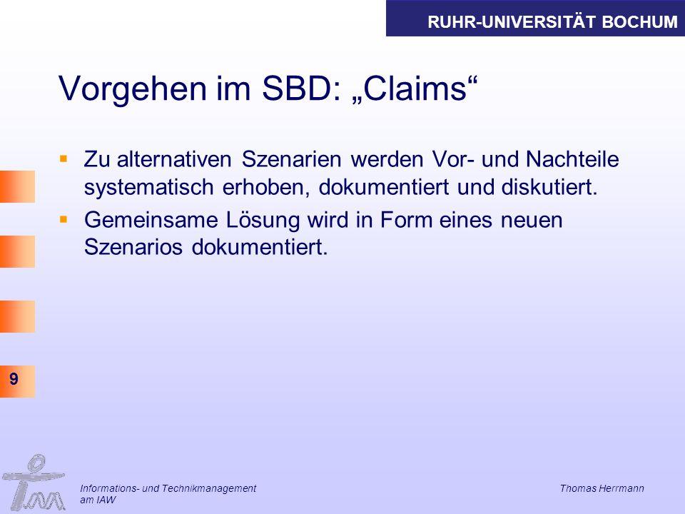 RUHR-UNIVERSITÄT BOCHUM 9 Informations- und Technikmanagement Thomas Herrmann am IAW Vorgehen im SBD: Claims Zu alternativen Szenarien werden Vor- und Nachteile systematisch erhoben, dokumentiert und diskutiert.