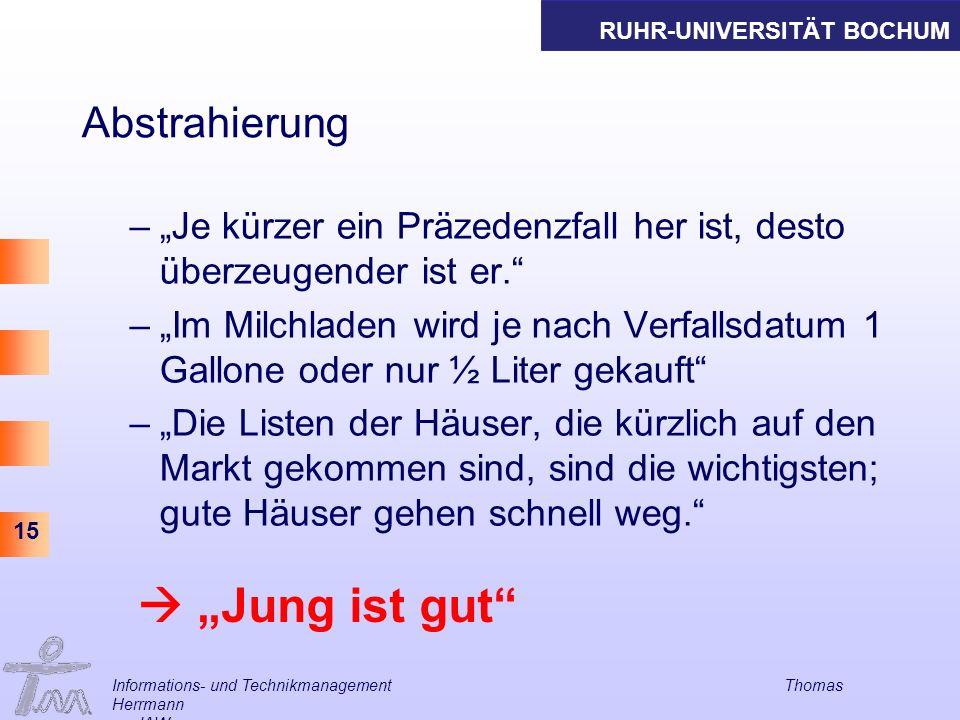 RUHR-UNIVERSITÄT BOCHUM 15 Informations- und Technikmanagement Thomas Herrmann am IAW Abstrahierung –Je kürzer ein Präzedenzfall her ist, desto überze