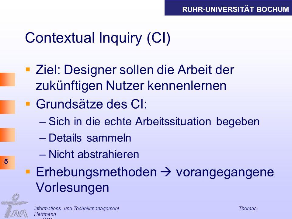 RUHR-UNIVERSITÄT BOCHUM 5 Informations- und Technikmanagement Thomas Herrmann am IAW Contextual Inquiry (CI) Ziel: Designer sollen die Arbeit der zukü