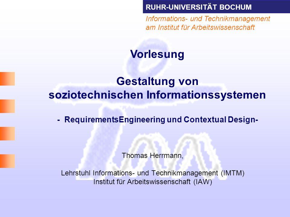 RUHR-UNIVERSITÄT BOCHUM 2 Informations- und Technikmanagement Thomas Herrmann am IAW Literatur Socio-technical Requirements-Engineering –Jones, S., & Maiden, Nam (2004).