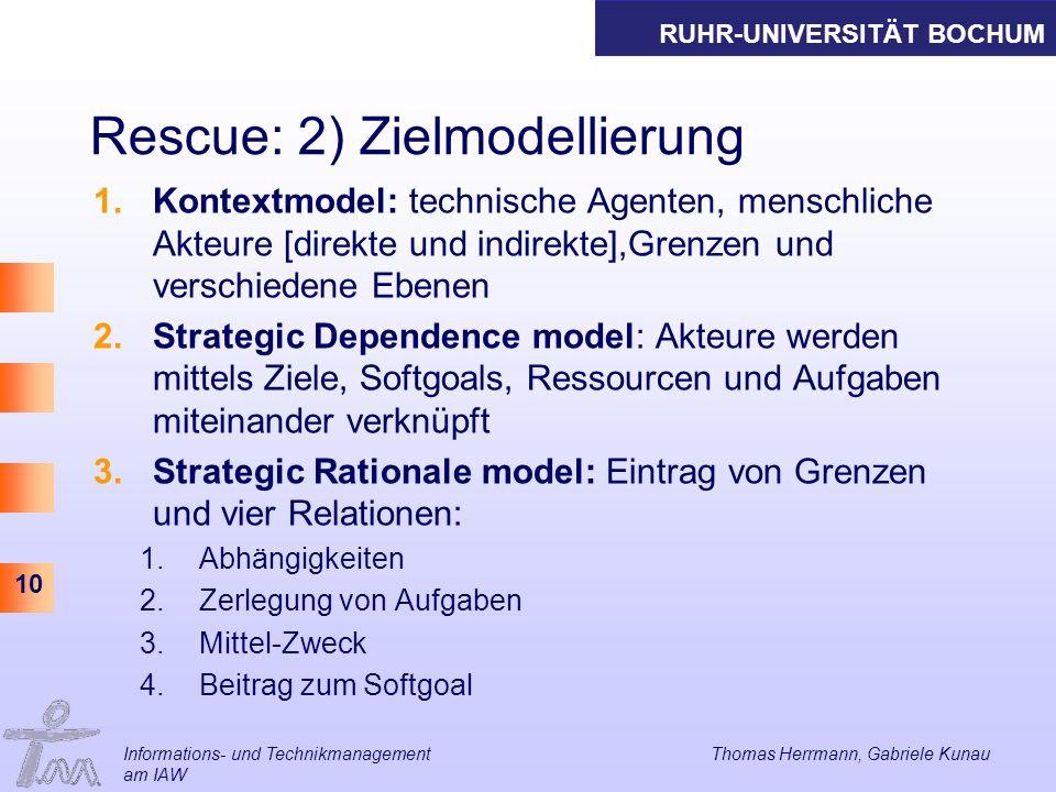 RUHR-UNIVERSITÄT BOCHUM 10 Rescue: 2) Zielmodellierung 1.Kontextmodel: technische Agenten, menschliche Akteure [direkte und indirekte],Grenzen und ver
