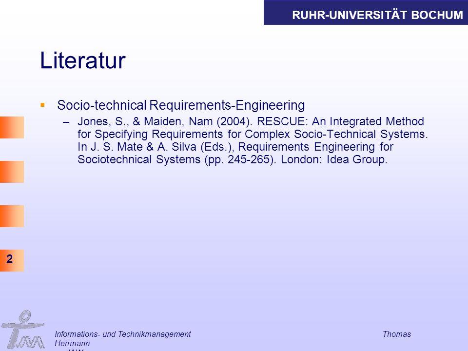 RUHR-UNIVERSITÄT BOCHUM 2 Informations- und Technikmanagement Thomas Herrmann am IAW Literatur Socio-technical Requirements-Engineering –Jones, S., &