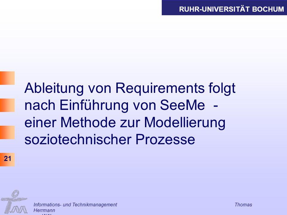 RUHR-UNIVERSITÄT BOCHUM 21 Ableitung von Requirements folgt nach Einführung von SeeMe - einer Methode zur Modellierung soziotechnischer Prozesse Infor