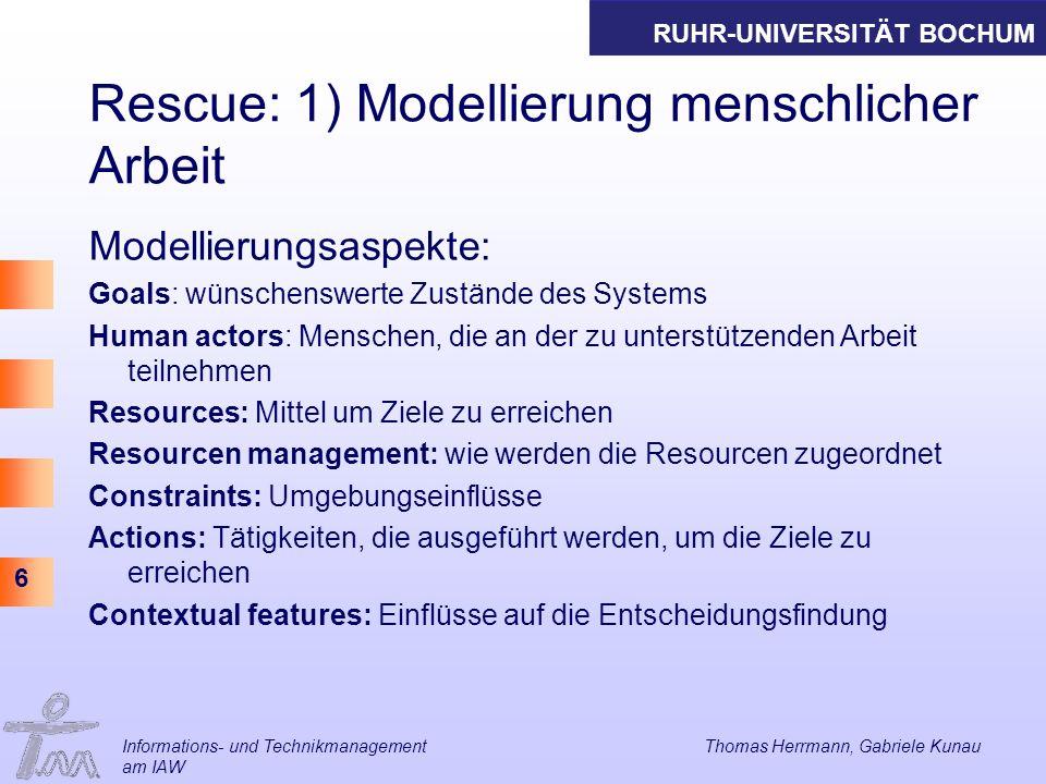 RUHR-UNIVERSITÄT BOCHUM 6 Rescue: 1) Modellierung menschlicher Arbeit Modellierungsaspekte: Goals: wünschenswerte Zustände des Systems Human actors: M
