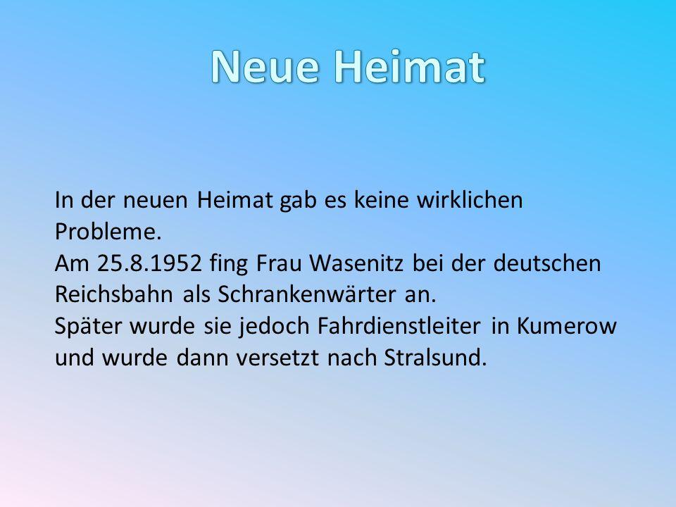 In der neuen Heimat gab es keine wirklichen Probleme. Am 25.8.1952 fing Frau Wasenitz bei der deutschen Reichsbahn als Schrankenwärter an. Später wurd