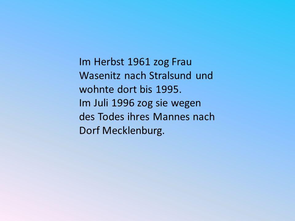 Im Herbst 1961 zog Frau Wasenitz nach Stralsund und wohnte dort bis 1995. Im Juli 1996 zog sie wegen des Todes ihres Mannes nach Dorf Mecklenburg.