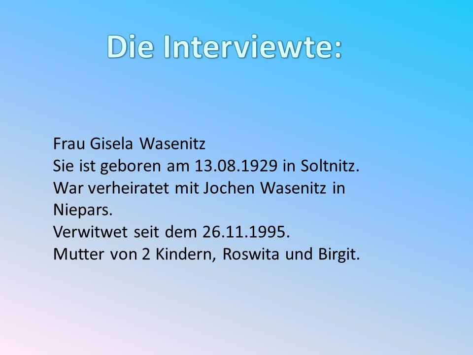 Frau Gisela Wasenitz Sie ist geboren am 13.08.1929 in Soltnitz. War verheiratet mit Jochen Wasenitz in Niepars. Verwitwet seit dem 26.11.1995. Mutter