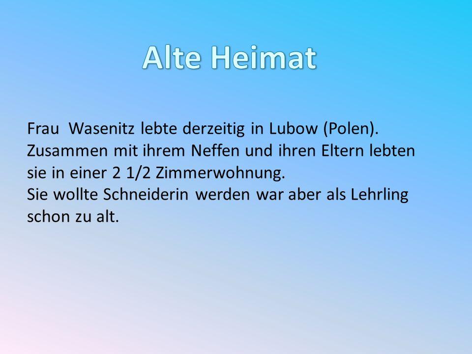 Frau Wasenitz lebte derzeitig in Lubow (Polen). Zusammen mit ihrem Neffen und ihren Eltern lebten sie in einer 2 1/2 Zimmerwohnung. Sie wollte Schneid
