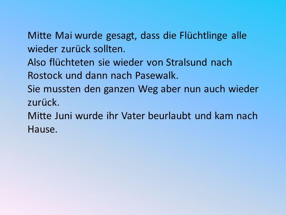 Mitte Mai wurde gesagt, dass die Flüchtlinge alle wieder zurück sollten. Also flüchteten sie wieder von Stralsund nach Rostock und dann nach Pasewalk.
