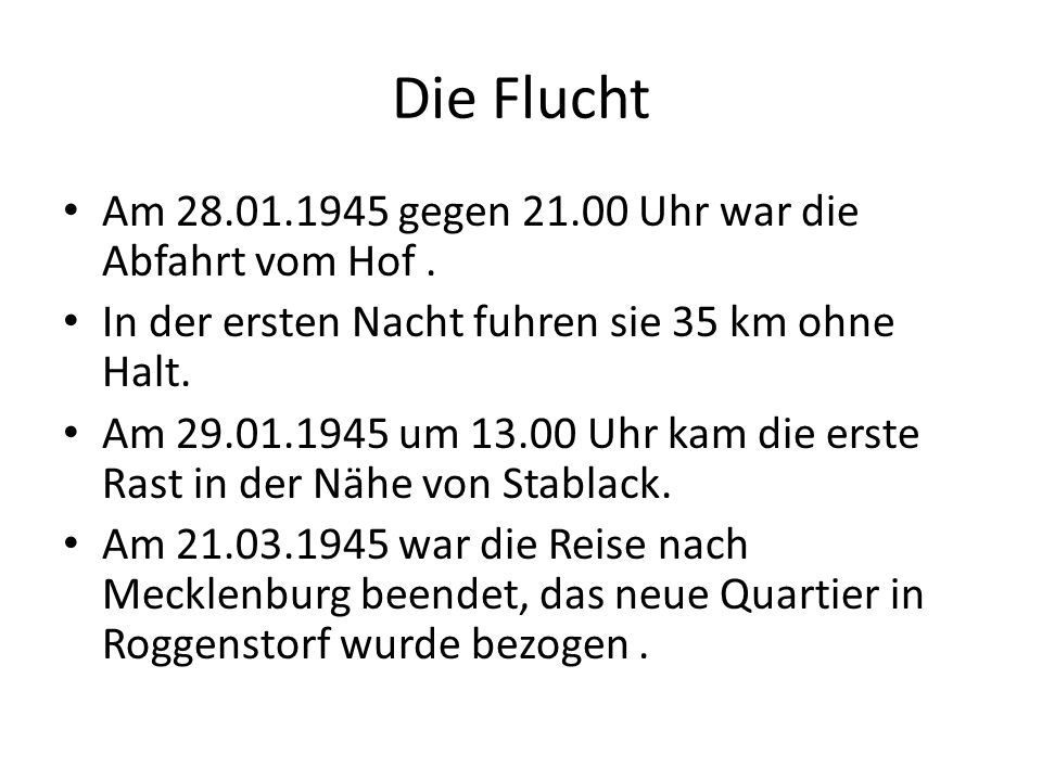 Die Flucht Am 28.01.1945 gegen 21.00 Uhr war die Abfahrt vom Hof. In der ersten Nacht fuhren sie 35 km ohne Halt. Am 29.01.1945 um 13.00 Uhr kam die e
