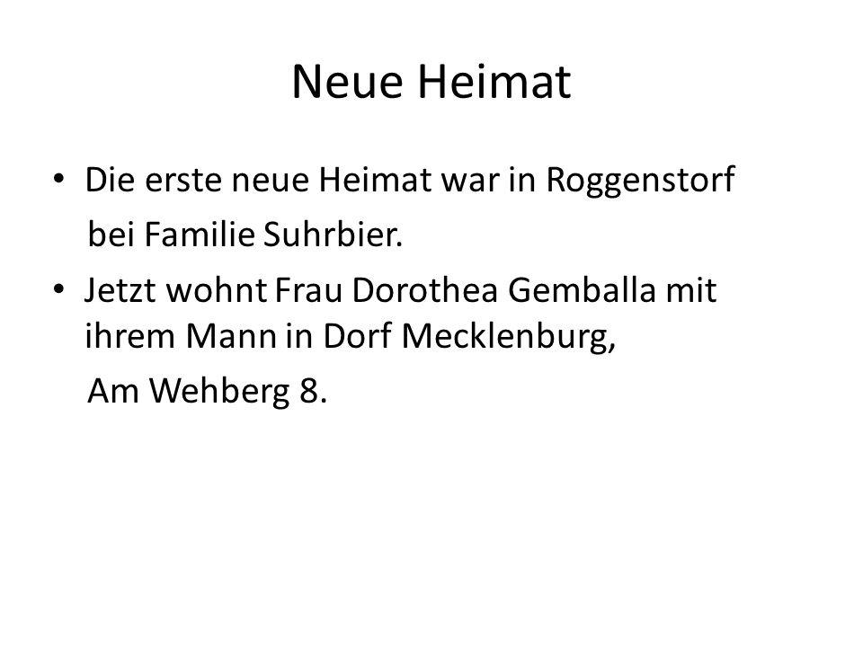 Neue Heimat Die erste neue Heimat war in Roggenstorf bei Familie Suhrbier. Jetzt wohnt Frau Dorothea Gemballa mit ihrem Mann in Dorf Mecklenburg, Am W