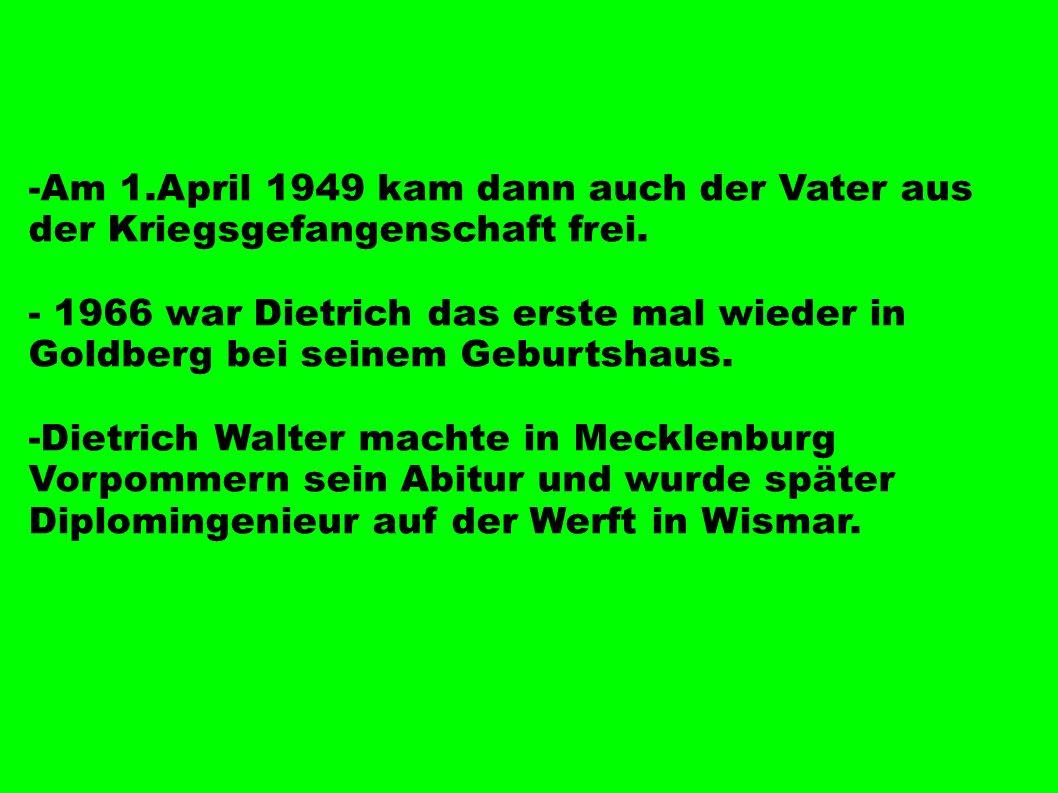 -Am 1.April 1949 kam dann auch der Vater aus der Kriegsgefangenschaft frei. - 1966 war Dietrich das erste mal wieder in Goldberg bei seinem Geburtshau
