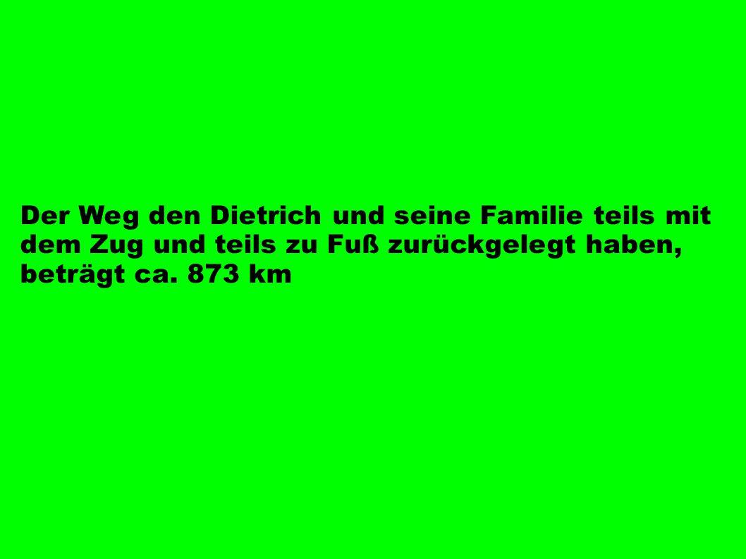 Der Weg den Dietrich und seine Familie teils mit dem Zug und teils zu Fuß zurückgelegt haben, beträgt ca. 873 km