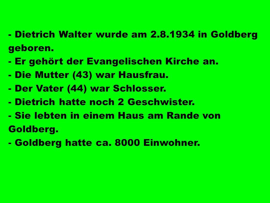 - Dietrich Walter wurde am 2.8.1934 in Goldberg geboren. - Er gehört der Evangelischen Kirche an. - Die Mutter (43) war Hausfrau. - Der Vater (44) war