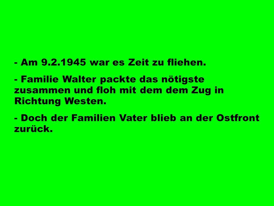 - Am 9.2.1945 war es Zeit zu fliehen. - Familie Walter packte das nötigste zusammen und floh mit dem dem Zug in Richtung Westen. - Doch der Familien V