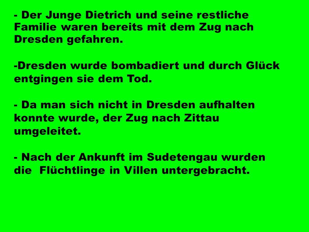 - Der Junge Dietrich und seine restliche Familie waren bereits mit dem Zug nach Dresden gefahren. -Dresden wurde bombadiert und durch Glück entgingen