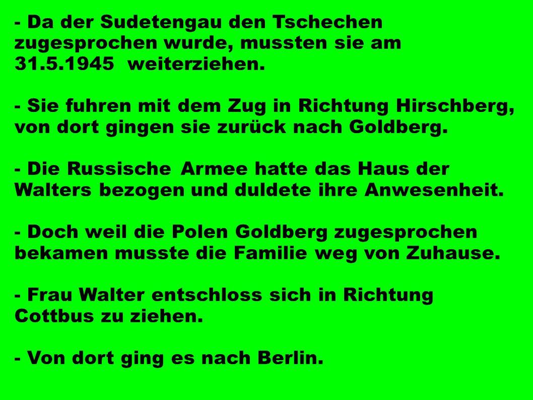 - Da der Sudetengau den Tschechen zugesprochen wurde, mussten sie am 31.5.1945 weiterziehen. - Sie fuhren mit dem Zug in Richtung Hirschberg, von dort