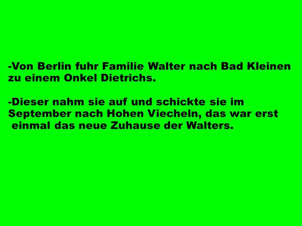-Von Berlin fuhr Familie Walter nach Bad Kleinen zu einem Onkel Dietrichs. -Dieser nahm sie auf und schickte sie im September nach Hohen Viecheln, das