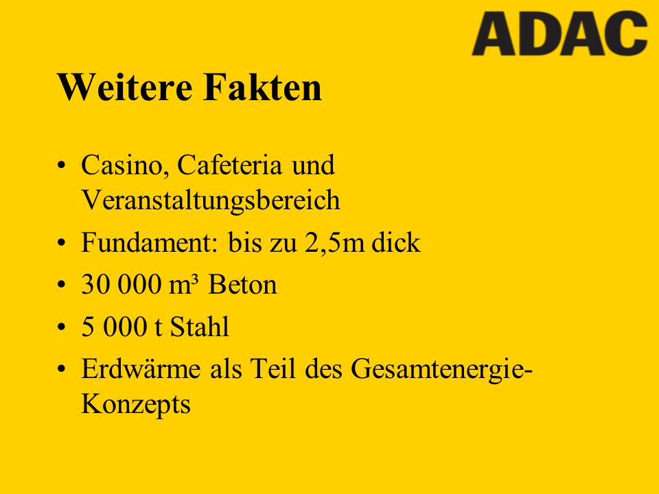 Weitere Fakten Casino, Cafeteria und Veranstaltungsbereich Fundament: bis zu 2,5m dick 30 000 m³ Beton 5 000 t Stahl Erdwärme als Teil des Gesamtenerg
