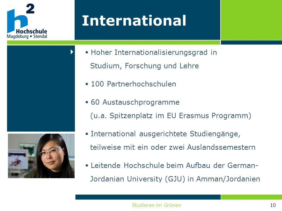 Studieren im Grünen10 International Hoher Internationalisierungsgrad in Studium, Forschung und Lehre 100 Partnerhochschulen 60 Austauschprogramme (u.a
