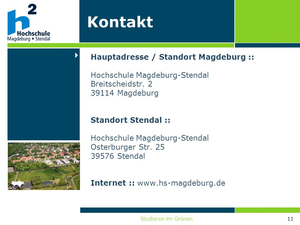 Studieren im Grünen11 Hauptadresse / Standort Magdeburg :: Hochschule Magdeburg-Stendal Breitscheidstr. 2 39114 Magdeburg Standort Stendal :: Hochschu