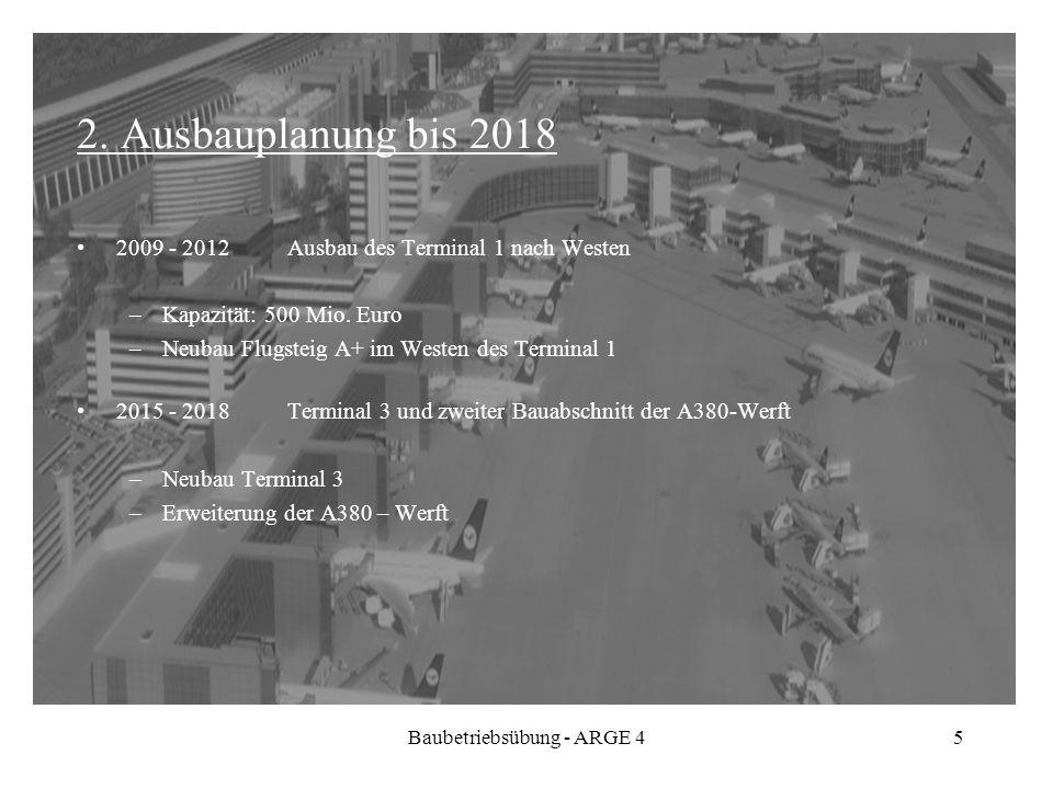 Baubetriebsübung - ARGE 45 2. Ausbauplanung bis 2018 2009 - 2012 Ausbau des Terminal 1 nach Westen –Kapazität: 500 Mio. Euro –Neubau Flugsteig A+ im W