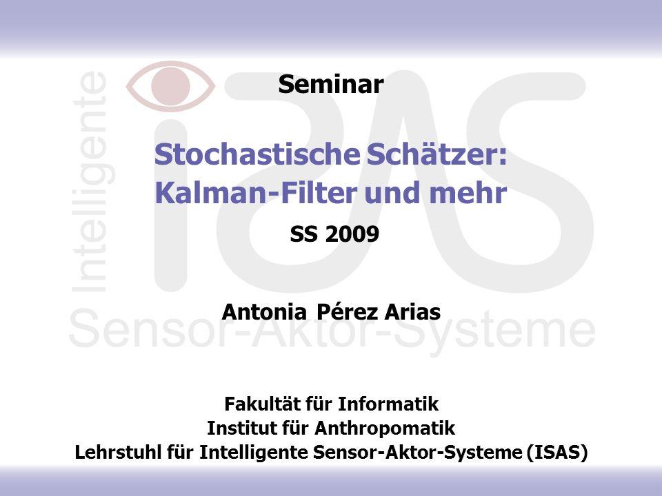 Seminar Stochastische Schätzer: Kalman-Filter und mehr SS 2009 Antonia Pérez Arias Fakultät für Informatik Institut für Anthropomatik Lehrstuhl für Intelligente Sensor-Aktor-Systeme (ISAS)