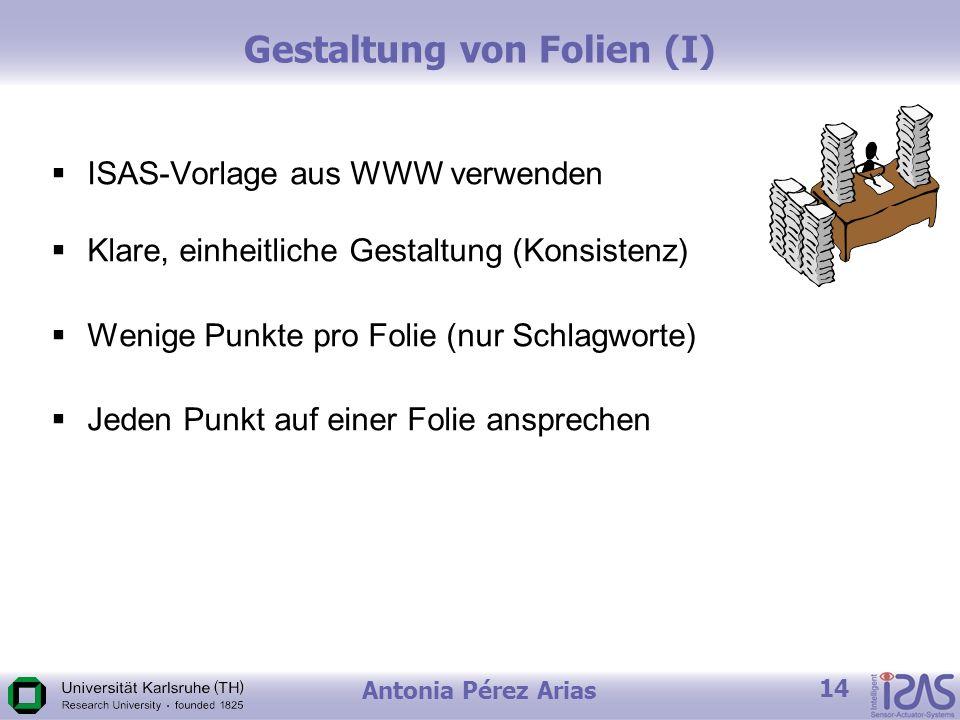 Antonia Pérez Arias 14 Gestaltung von Folien (I) ISAS-Vorlage aus WWW verwenden Klare, einheitliche Gestaltung (Konsistenz) Wenige Punkte pro Folie (nur Schlagworte) Jeden Punkt auf einer Folie ansprechen