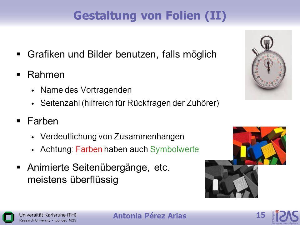 Antonia Pérez Arias 15 Gestaltung von Folien (II) Grafiken und Bilder benutzen, falls möglich Rahmen Name des Vortragenden Seitenzahl (hilfreich für Rückfragen der Zuhörer) Farben Verdeutlichung von Zusammenhängen Achtung: Farben haben auch Symbolwerte Animierte Seitenübergänge, etc.