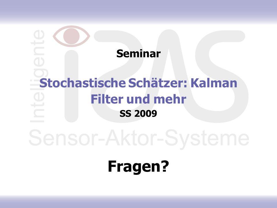 Seminar Stochastische Schätzer: Kalman Filter und mehr SS 2009 Fragen?