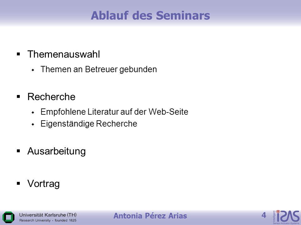 Antonia Pérez Arias 4 Ablauf des Seminars Themenauswahl Themen an Betreuer gebunden Recherche Empfohlene Literatur auf der Web-Seite Eigenständige Recherche Ausarbeitung Vortrag