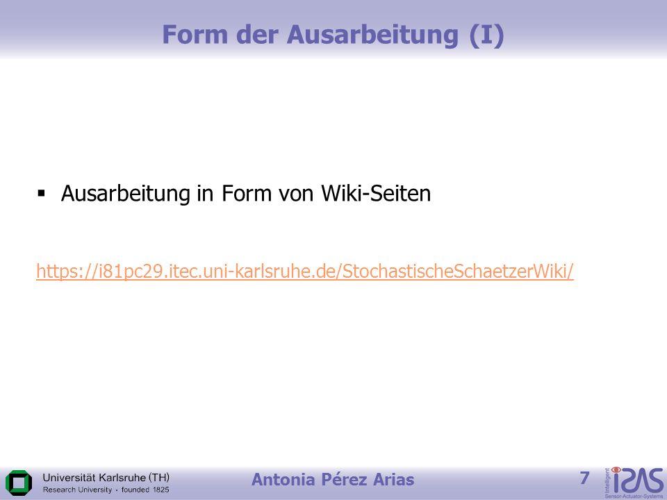 Antonia Pérez Arias 7 Form der Ausarbeitung (I) Ausarbeitung in Form von Wiki-Seiten https://i81pc29.itec.uni-karlsruhe.de/StochastischeSchaetzerWiki/