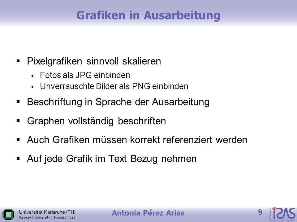 Antonia Pérez Arias 9 Grafiken in Ausarbeitung Pixelgrafiken sinnvoll skalieren Fotos als JPG einbinden Unverrauschte Bilder als PNG einbinden Beschriftung in Sprache der Ausarbeitung Graphen vollständig beschriften Auch Grafiken müssen korrekt referenziert werden Auf jede Grafik im Text Bezug nehmen