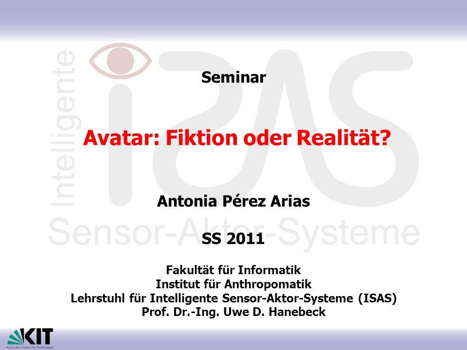 Avatar: Fiktion oder Realität? Antonia Pérez Arias SS 2011 Fakultät für Informatik Institut für Anthropomatik Lehrstuhl für Intelligente Sensor-Aktor-