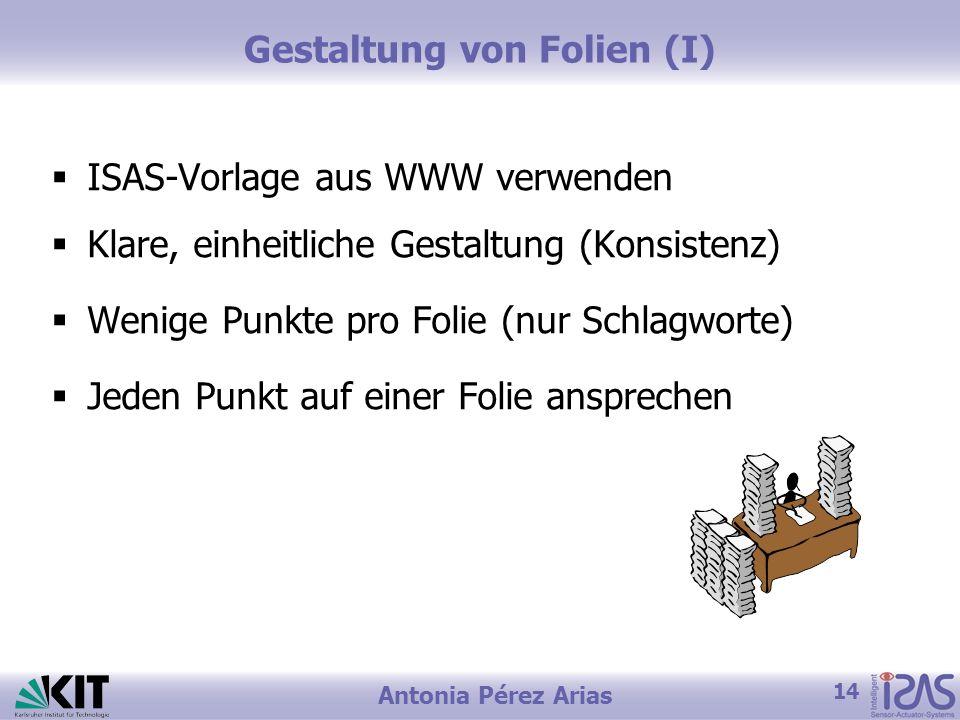 14 Antonia Pérez Arias Gestaltung von Folien (I) ISAS-Vorlage aus WWW verwenden Klare, einheitliche Gestaltung (Konsistenz) Wenige Punkte pro Folie (n