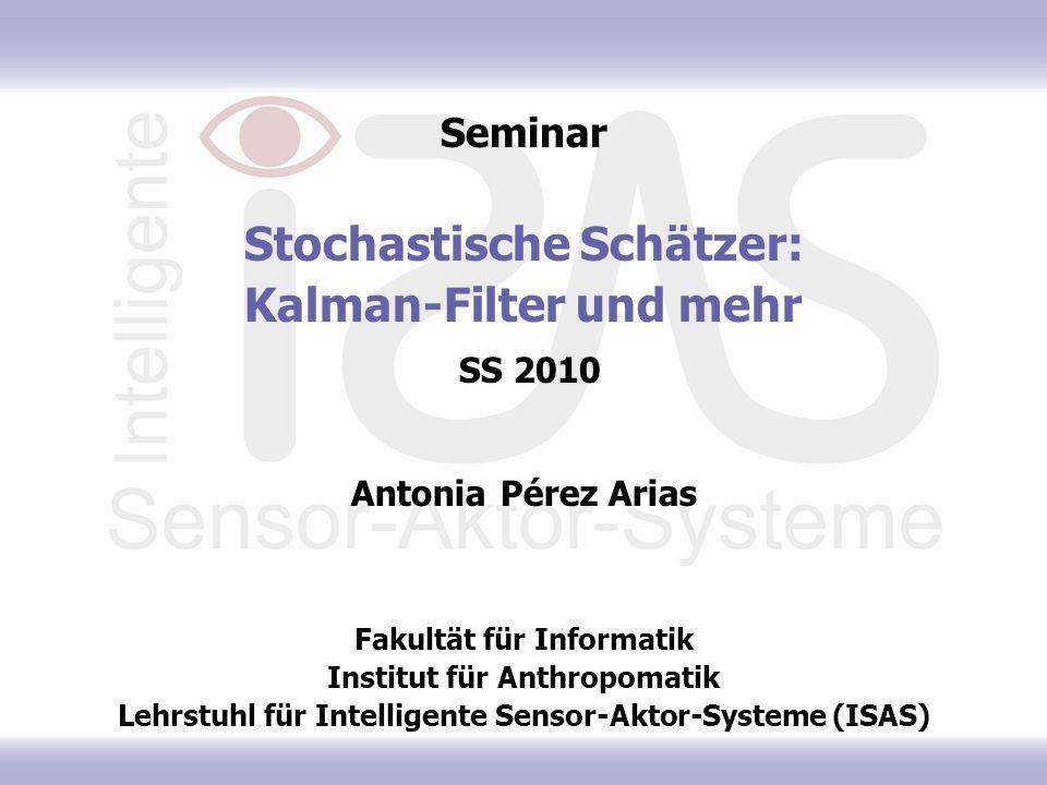 Seminar Stochastische Schätzer: Kalman-Filter und mehr SS 2010 Antonia Pérez Arias Fakultät für Informatik Institut für Anthropomatik Lehrstuhl für In