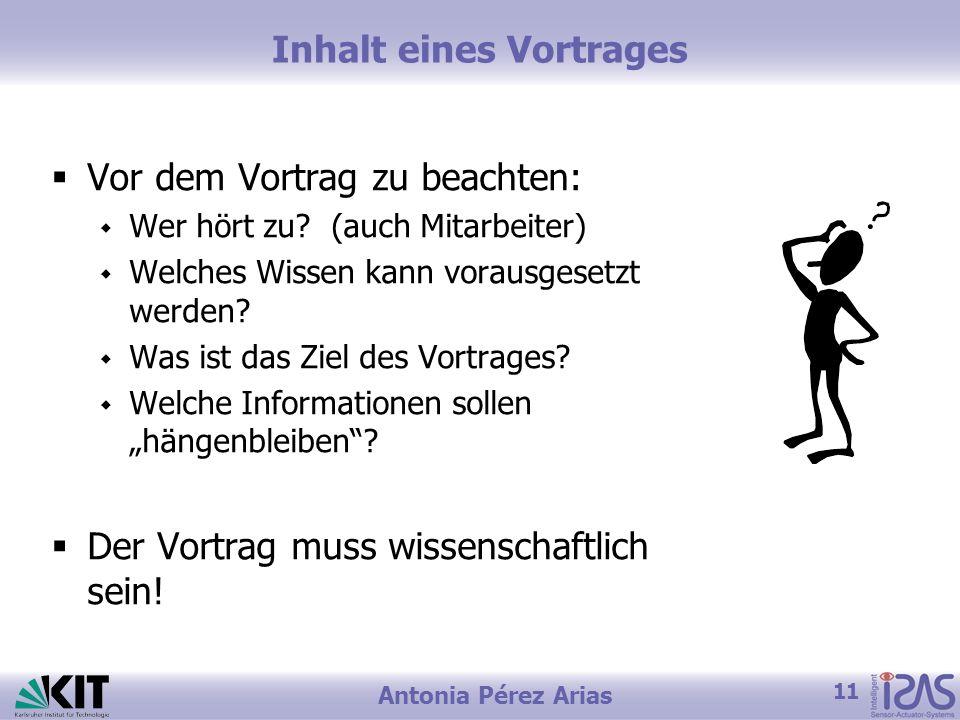 11 Antonia Pérez Arias Inhalt eines Vortrages Vor dem Vortrag zu beachten: Wer hört zu? (auch Mitarbeiter) Welches Wissen kann vorausgesetzt werden? W