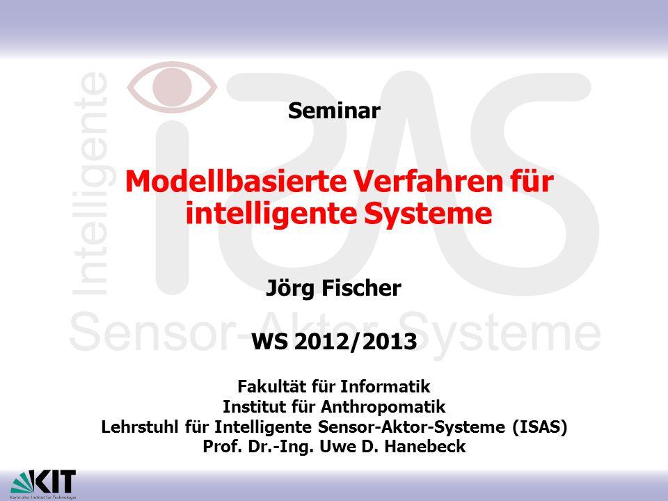 Modellbasierte Verfahren für intelligente Systeme Jörg Fischer WS 2012/2013 Fakultät für Informatik Institut für Anthropomatik Lehrstuhl für Intellige